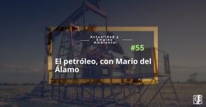 Capitulo 55 El petróleo, con Mario del Álamo Actualidad y Empleo Ambiental