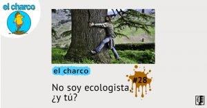 El charco #28 No soy ecologista, ¿y tú?