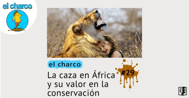 El Charco programa 29: La caza en África y su valor en la conservación