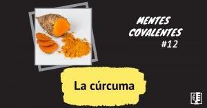 Carátula programa 9 de Mentes Covalentes: La cúrcuma