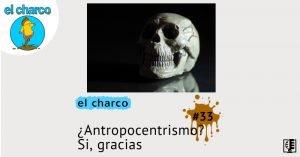 ¿Antropocentrismo? Si, gracias | el charco #33