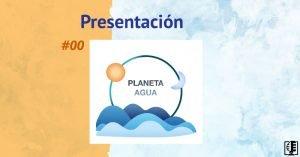Presentación | Planeta Agua #00