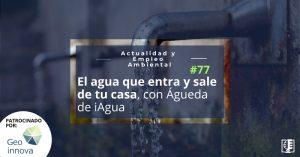 El agua que entra y sale de tu casa, con Águeda de iAgua | Actualidad y Empleo Ambiental #77