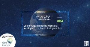 ¿Se divulga científicamente la ecología?, con Pablo Rodríguez Ros | Actualidad y Empleo Ambiental #84