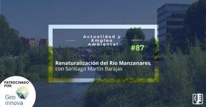 Renaturalización del Río Manzanares, con Santiago Martín Barajas | Actualidad y Empleo Ambiental #87