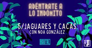 Jaguares y Cacas con Noa González | Adéntrate a lo indómito #05