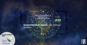 Sostenibilidad digital, con Nahuai Badiola | Actualidad y Empleo Ambiental #99