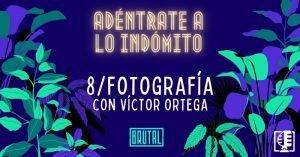 Fotografía con Víctor Ortega | Adéntrate a lo indómito #08